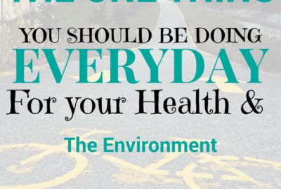 The One Thing you need to be doing EveryDay for your Health and the Environment